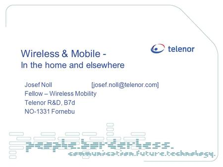 Wireless & Mobile - In the home and elsewhere Josef Noll Fellow – Wireless Mobility Telenor R&D, B7d NO-1331 Fornebu.