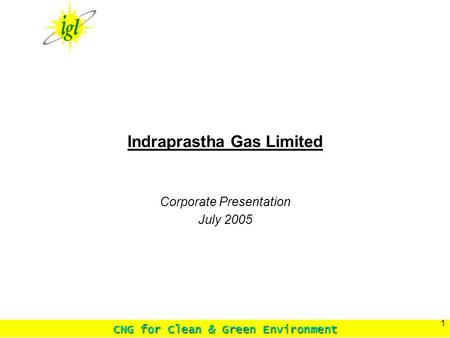 CNG for Clean & Green Environment 1 Indraprastha Gas Limited Corporate Presentation July 2005.