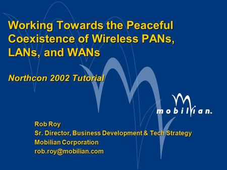 Working Towards the Peaceful Coexistence of Wireless PANs, LANs, <strong>and</strong> WANs Northcon 2002 Tutorial Rob Roy Sr. Director, Business Development & Tech Strategy.