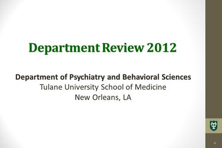 Department Review 2012 Department of Psychiatry and Behavioral Sciences Tulane University School of Medicine New Orleans, LA.