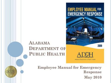 A LABAMA D EPARTMENT OF P UBLIC H EALTH Employee Manual for Emergency Response May 2010.