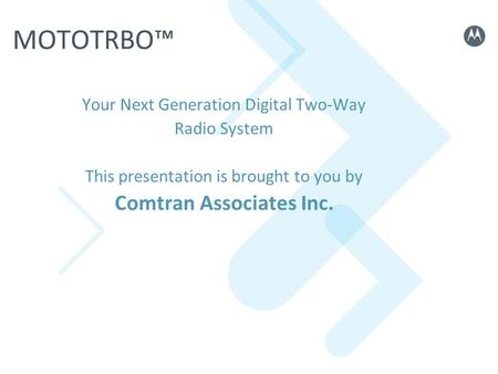 MOTOTRBO Your Next Generation Digital Two-Way Radio System This presentation is brought to you by Comtran Associates Inc.