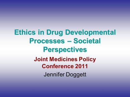 Ethics in Drug Developmental Processes – Societal Perspectives Joint Medicines Policy Conference 2011 Jennifer Doggett.