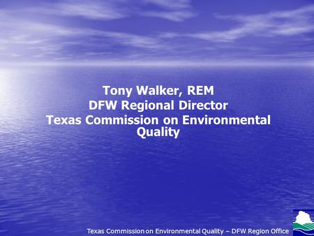 Tony Walker, REM DFW Regional Director Texas Commission on Environmental Quality Texas Commission on Environmental Quality – DFW Region Office.