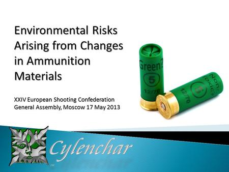Environmental Risks Arising from Changes in Ammunition Materials XXIV European Shooting Confederation General Assembly, Moscow 17 May 2013.