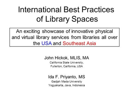 International Best Practices of Library Spaces John Hickok, MLIS, MA California State University, Fullerton, California, USA Ida F. Priyanto, MS Gadjah.