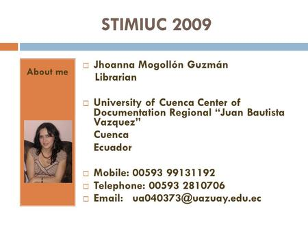 STIMIUC 2009 About me Jhoanna Mogollón Guzmán Librarian University of Cuenca Center of Documentation Regional Juan Bautista Vazquez Cuenca Ecuador Mobile: