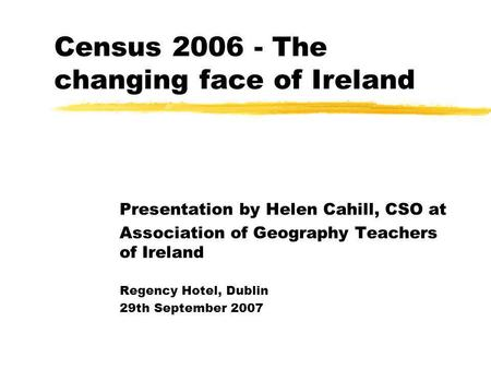 Census 2006 - The changing face of Ireland Presentation by Helen Cahill, CSO at Association of Geography Teachers of Ireland Regency Hotel, Dublin 29th.