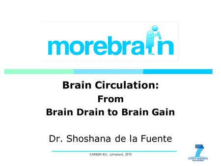 CAREER-EU, Limassol, 2010 Brain Circulation: From Brain Drain to Brain Gain Dr. Shoshana de la Fuente.
