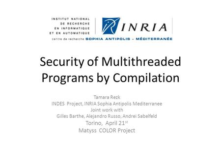 Security of Multithreaded Programs by Compilation Tamara Rezk INDES Project, INRIA Sophia Antipolis Mediterranee Joint work with Gilles Barthe, Alejandro.
