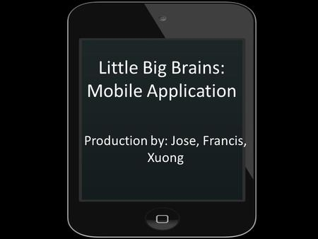 Little Big Brains: Mobile Application Production by: Jose, Francis, Xuong.