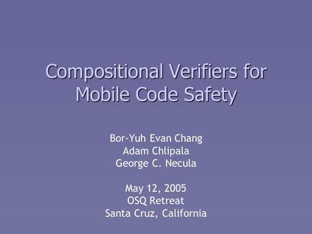 Compositional Verifiers for Mobile Code Safety Bor-Yuh Evan Chang Adam Chlipala George C. Necula May 12, 2005 OSQ Retreat Santa Cruz, California.