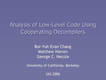 Analysis of Low-Level Code Using Cooperating Decompilers Bor-Yuh Evan Chang Matthew Harren George C. Necula University of California, Berkeley SAS 2006.