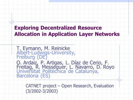 Allocation in Application Layer Networks T. Eymann, M. Reinicke Albert-Ludwigs-University, Freiburg (DE) O. Ardaiz, P. Artigas, L. Díaz de Cerio, F. Freitag,