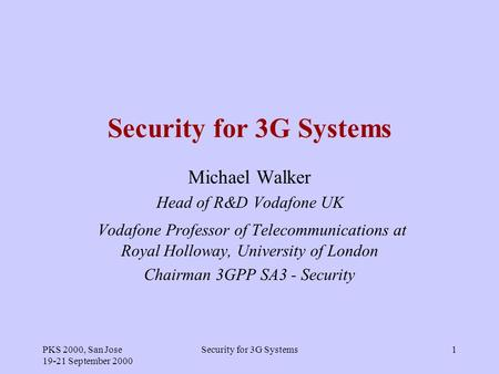 PKS 2000, San Jose 19-21 September 2000 Security for 3G Systems1 Michael Walker Head of R&D Vodafone UK Vodafone Professor of Telecommunications at Royal.