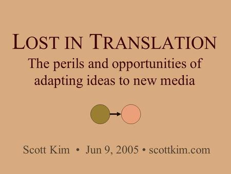 L OST IN T RANSLATION The perils and opportunities of adapting ideas to new media Scott Kim Jun 9, 2005 scottkim.com.