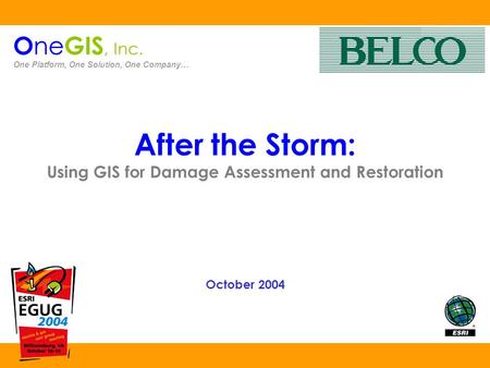 After the Storm: Using GIS for Damage Assessment and Restoration October 2004 O ne GIS, Inc. One Platform, One Solution, One Company…