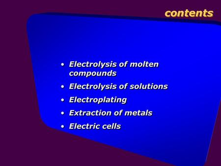 Contents Electrolysis of molten compounds Electrolysis of solutions Electroplating Extraction of metals Electric cells Electrolysis of molten compounds.