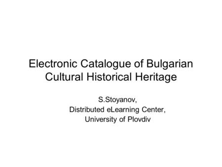Electronic Catalogue of Bulgarian Cultural Historical Heritage S.Stoyanov, Distributed eLearning Center, University of Plovdiv.