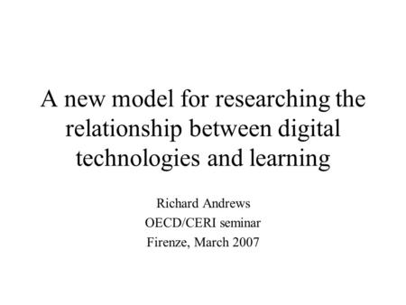 A new model for researching the relationship between digital technologies and learning Richard Andrews OECD/CERI seminar Firenze, March 2007.