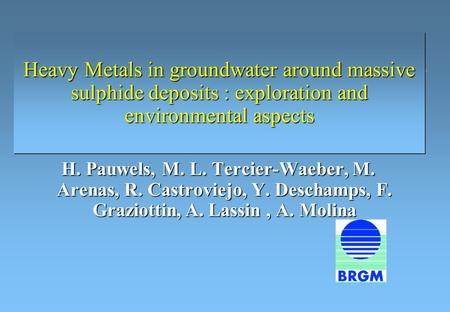 Heavy Metals in groundwater around massive sulphide deposits : exploration and environmental aspects H. Pauwels, M. L. Tercier-Waeber, M. Arenas, R. Castroviejo,