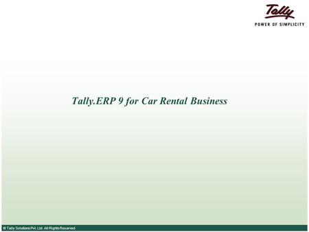 © Tally Solutions Pvt. Ltd. All Rights Reserved Tally.ERP 9 for Car Rental Business.