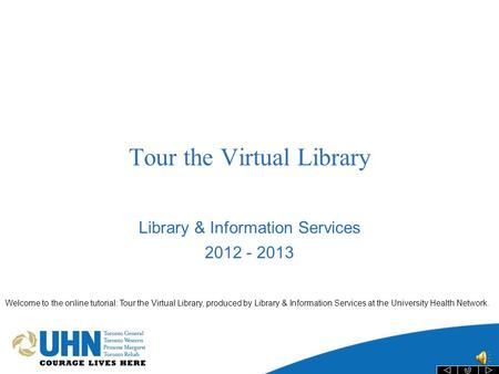 Tour the Virtual Library Library & Information Services 2012 - 2013 Welcome to the online tutorial: Tour the Virtual Library, produced by Library & Information.