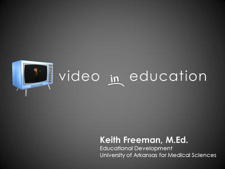 Video education in Keith Freeman, M.Ed. Educational Development University of Arkansas for Medical Sciences.