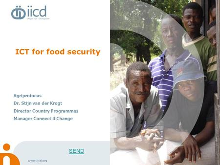 Www.iicd.org ICT for food security Agriprofocus Dr. Stijn van der Krogt Director Country Programmes Manager Connect 4 Change SEND.
