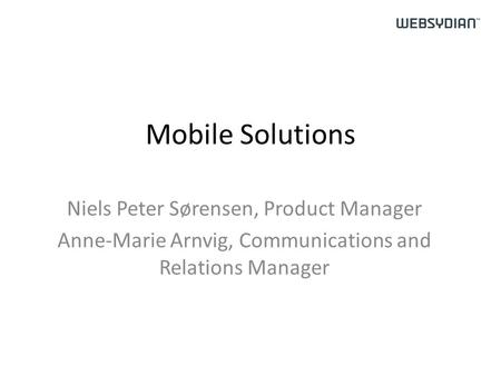 Mobile Solutions Niels Peter Sørensen, Product Manager Anne-Marie Arnvig, Communications and Relations Manager.