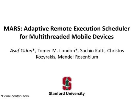 MARS: Adaptive Remote Execution Scheduler for Multithreaded Mobile Devices Asaf Cidon*, Tomer M. London*, Sachin Katti, Christos Kozyrakis, Mendel Rosenblum.