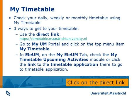 My Timetable Check your daily, weekly or monthly timetable using My Timetable 3 ways to get to your timetable: –Use the direct link: https://timetable.maastrichtuniversity.nl.
