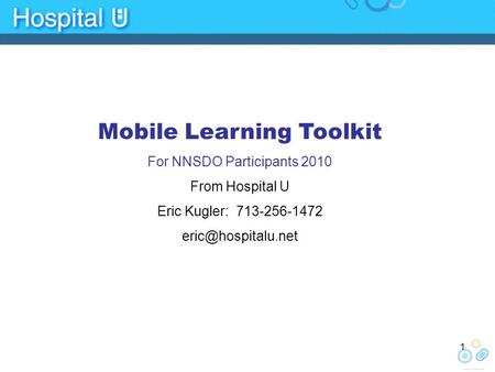 Mobile Learning Toolkit For NNSDO Participants 2010 From Hospital U Eric Kugler: 713-256-1472 1.