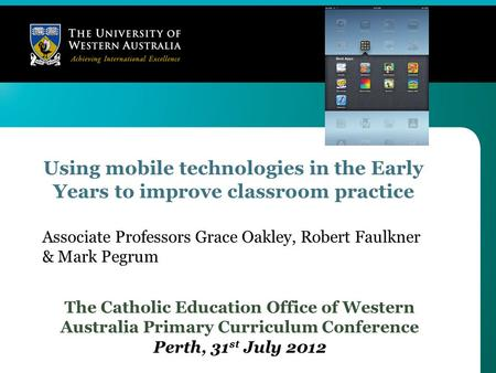 Using mobile technologies in the Early Years to improve classroom practice The Catholic Education Office of Western Australia Primary Curriculum Conference.
