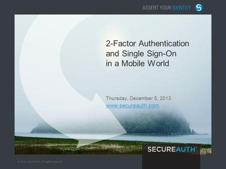 © 2012 SecureAuth. All rights reserved. 2-Factor Authentication and Single Sign-On in a Mobile World Thursday, December 5, 2013 www.secureauth.com.