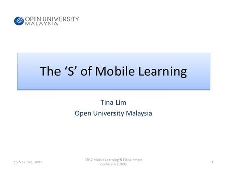 The S of Mobile Learning Tina Lim Open University Malaysia 16 & 17 Dec. 20091 APAC Mobile Learning & Edutainment Conference 2009.
