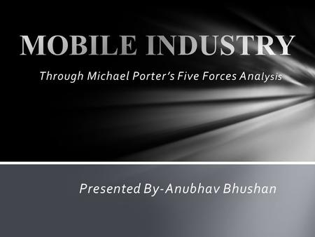 Through Michael Porters Five Forces Ana lysis Presented By-Anubhav Bhushan.