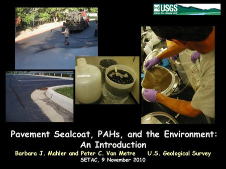 Pavement Sealcoat, PAHs, and the Environment: An Introduction Barbara J. Mahler and Peter C. Van Metre U.S. Geological Survey SETAC, 9 November 2010.