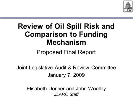 Review of Oil Spill Risk and Comparison to Funding Mechanism Proposed Final Report Joint Legislative Audit & Review Committee January 7, 2009 Elisabeth.