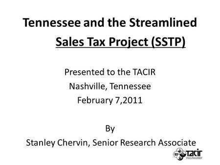 Tennessee and the Streamlined Sales Tax Project (SSTP) Presented to the TACIR Nashville, Tennessee February 7,2011 By Stanley Chervin, Senior Research.