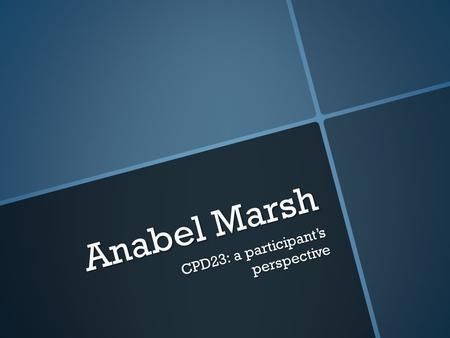 Anabel Marsh CPD23: a participants perspective. CPD23 23 things for professional development 23 things for professional development