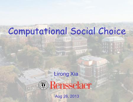 Aug 26, 2013 Lirong Xia Computational Social Choice.
