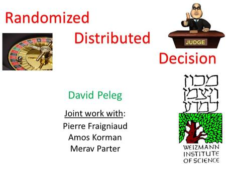 Randomized Distributed Decision David Peleg Joint work with: Pierre Fraigniaud Amos Korman Merav Parter.