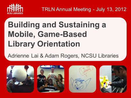 TRLN Annual Meeting - July 13, 2012 Building and Sustaining a Mobile, Game-Based Library Orientation Adrienne Lai & Adam Rogers, NCSU Libraries.