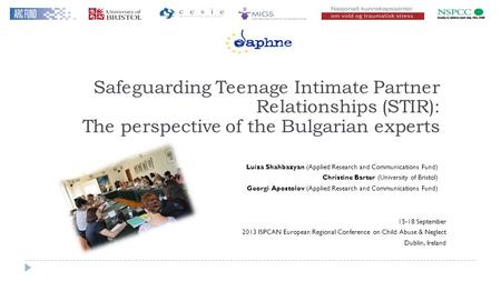 Safeguarding Teenage Intimate Partner Relationships (STIR): The perspective of the Bulgarian experts Luiza Shahbazyan (Applied Research and Communications.