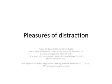 Pleasures of distraction Jørgen Ole Bærenholdt and Connie Svabo Space, Place, Mobility and Urban Studies (MOSPUS) Research Unit & Centre for Experience.