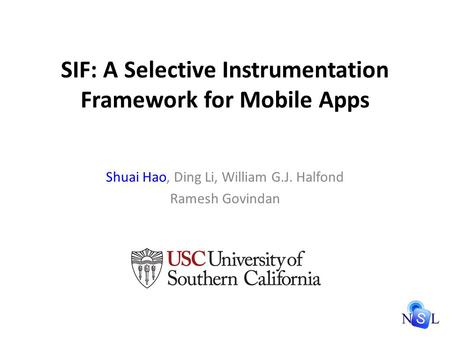 SIF: A Selective Instrumentation Framework for Mobile Apps Shuai Hao, Ding Li, William G.J. Halfond Ramesh Govindan.