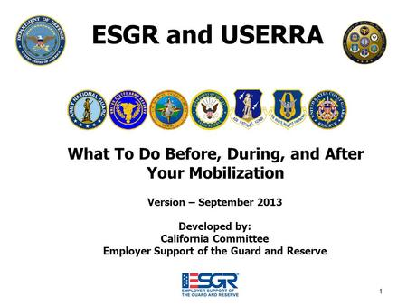 1 ESGR and USERRA What To Do Before, During, and After Your Mobilization Version – September 2013 Developed by: California Committee Employer Support of.