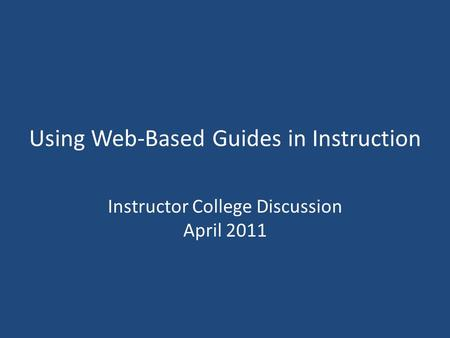 Using Web-Based Guides in Instruction Instructor College Discussion April 2011.