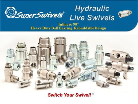 Inline & 90° Heavy Duty Ball Bearing, Rebuildable Design Switch Your Swivel! Switch Your Swivel! ®